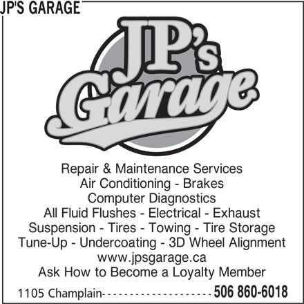 JP's Garage (506-860-6018) - Display Ad - JP'S GARAGE Repair & Maintenance Services Air Conditioning - Brakes Computer Diagnostics All Fluid Flushes - Electrical - Exhaust Suspension - Tires - Towing - Tire Storage Tune-Up - Undercoating - 3D Wheel Alignment www.jpsgarage.ca Ask How to Become a Loyalty Member 506 860-6018 1105 Champlain--------------------