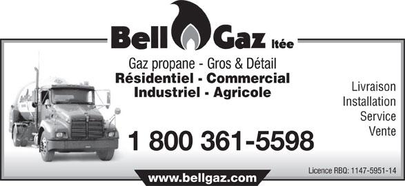 Bell-Gaz Ltée (450-889-5944) - Annonce illustrée======= - Résidentiel - Commercial Livraison Industriel - Agricole Installation Service Vente 1 800 361-5598 Licence RBQ: 1147-5951-14 www.bellgaz.com Gaz propane - Gros & Détail