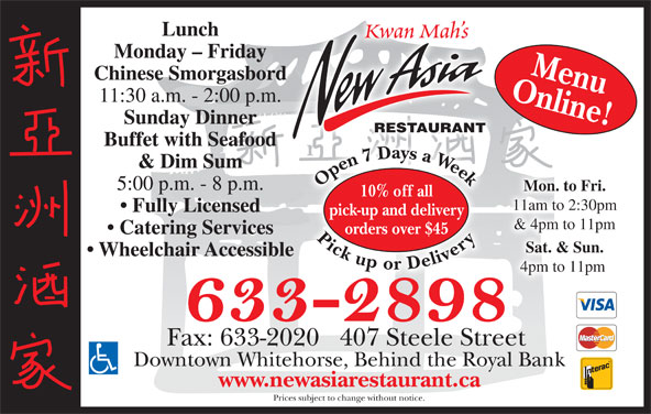 New Asia Restaurant (867-633-2898) - Display Ad - Fully Licensed pick-up and delivery & 4pm to 11pm orders over $45 Catering Services Sat. & Sun. Wheelchair Accessible 4pm to 11pm Fax: 633-2020   407 Steele Street Downtown Whitehorse, Behind the Royal Bank www.newasiarestaurant.ca Prices subject to change without notice. Lunch Kwan Mah s Monday - Friday Online!Menu Chinese Smorgasbord 11:30 a.m. - 2:00 p.m. Sunday Dinner RESTAURANT Buffet with Seafood 77 D & Dim Sum Open7 Daysa Week Pickupor Delivery Open7 Daysa Week Pickupor Delivery7 D7 5:00 p.m. - 8 p.m. Mon. to Fri. 10% off all 11am to 2:30pm