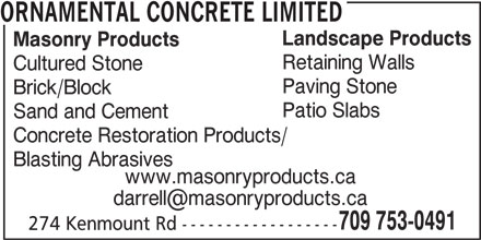 Ornamental Concrete Limited (709-753-0491) - Display Ad - Masonry Products Retaining Walls Cultured Stone Paving Stone Brick/Block Patio Slabs Sand and Cement Concrete Restoration Products/ Blasting Abrasives www.masonryproducts.ca 709 753-0491 ORNAMENTAL CONCRETE LIMITED Landscape Products 274 Kenmount Rd ------------------