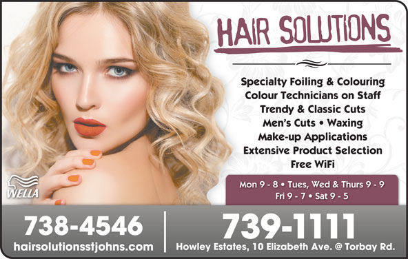 Hair Solutions (709-739-1111) - Display Ad - Extensive Product Selection Free WiFi Mon 9 - 8   Tues, Wed & Thurs 9 - 9 Fri 9 - 7   Sat 9 - 5 738-4546 739-1111 hairsolutionsstjohns.com Specialty Foiling & Colouring Colour Technicians on Staff Trendy & Classic Cuts Men s Cuts   Waxing Make-up Applications