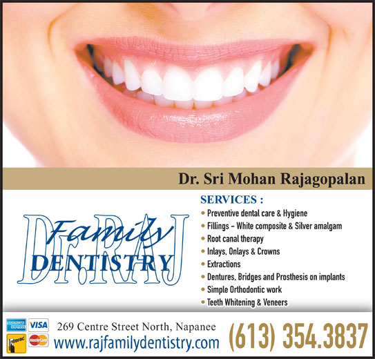 Rajagopalan S Dr (613-354-3837) - Display Ad - Dr. Sri Mohan Rajagopalan SERVICES : Preventive dental care & Hygiene Fillings - White composite & Silver amalgam Root canal therapy Inlays, Onlays & Crowns Extractions Dentures, Bridges and Prosthesis on implants Simple Orthodontic work Teeth Whitening & Veneers 269 Centre Street North, Napanee (613) 354.3837 www.rajfamilydentistry.com
