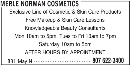 Merle Norman Cosmetic Studio & Day Spa (807-622-3400) - Display Ad - Exclusive Line of Cosmetic & Skin Care Products Free Makeup & Skin Care Lessons Knowledgeable Beauty Consultants Mon 10am to 5pm, Tues to Fri 10am to 7pm Saturday 10am to 5pm AFTER HOURS BY APPOINTMENT ------------------------ 807 622-3400 831 May N MERLE NORMAN COSMETICS