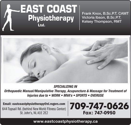 East Coast Physiotherapy (709-747-0626) - Display Ad - Victoria Ibson, B.Sc.P.T. Kelsey Thompson, RMT SPECIALIZING IN Frank Knox, B.Sc.P.T. CAMT Orthopaedic Manual/Manipulative Therapy, Acupuncture & Massage for Treatment of Injuries due to   WORK   MVA's   SPORTS   OVERUSE 709-747-0626 644 Topsail Rd. (behind New World Fitness Center) St. John's, NL A1E 2E2 Fax: 747-0950 www.eastcoastphysiotherapy.ca