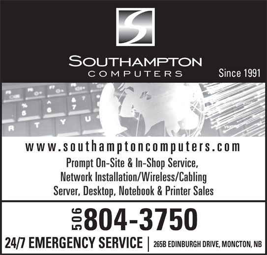 Southampton Computers Ltd (506-384-5500) - Display Ad - Since 1991 www.southamptoncomputers.com Prompt On-Site & In-Shop Service, Network Installation/Wireless/Cabling Server, Desktop, Notebook & Printer Sales 804-3750 506 265B EDINBURGH DRIVE, MONCTON, NB 24/7 EMERGENCY SERVICE