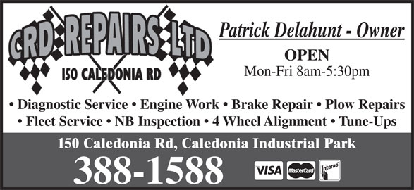 C R D Repairs Ltd (506-388-1588) - Display Ad - Patrick Delahunt - Owner OPEN 150 Caledonia Rd, Caledonia Industrial Park Mon-Fri 8am-5:30pm Diagnostic Service   Engine Work   Brake Repair   Plow Repairs Fleet Service   NB Inspection   4 Wheel Alignment   Tune-Ups