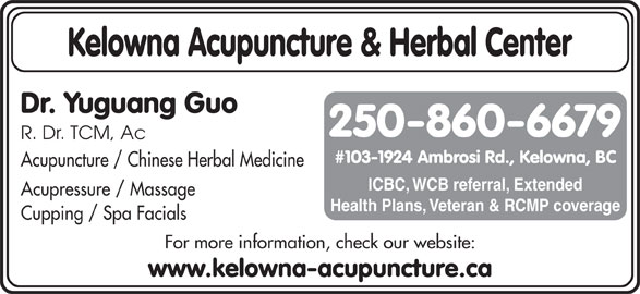 Kelowna Acupuncture & Herbal Center (250-860-6679) - Display Ad - www.kelowna-acupuncture.ca Kelowna Acupuncture & Herbal Center Dr. Yuguang Guo 250-860-6679 R. Dr. TCM, Ac #103-1924 Ambrosi Rd., Kelowna, BC Acupuncture / Chinese Herbal Medicine ICBC, WCB referral, Extended Acupressure / Massage Health Plans, Veteran & RCMP coverage Cupping / Spa Facials For more information, check our website:
