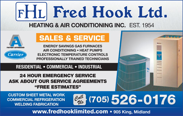 Hook Fred Ltd (705-526-0176) - Display Ad - EST. 1954 HEATING & AIR CONDITIONING INC. SALES & SERVICE ENERGY SAVINGS GAS FURNACES AIR CONDITIONING   HEAT PUMPS ELECTRONIC TEMPERATURE CONTROLS PROFESSIONALLY TRAINED TECHNICIANS RESIDENTIAL   COMMERCIAL   INDUSTRIAL 24 HOUR EMERGENCY SERVICE ASK ABOUT OUR SERVICE AGREEMENTS WELDING FABRICATION www.fredhooklimited.com FREE ESTIMATES CUSTOM SHEET METAL WORK CallUs COMMERCIAL REFRIGERATION 705 705 526-0176 905 King, Midland