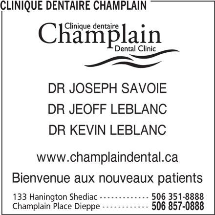 Clinique Dentaire Champlain (506-857-0888) - Annonce illustrée======= - CLINIQUE DENTAIRE CHAMPLAIN DR JOSEPH SAVOIE DR JEOFF LEBLANC DR KEVIN LEBLANC www.champlaindental.ca Bienvenue aux nouveaux patients 133 Hanington Shediac ------------- 506 351-8888 Champlain Place Dieppe ------------ 506 857-0888