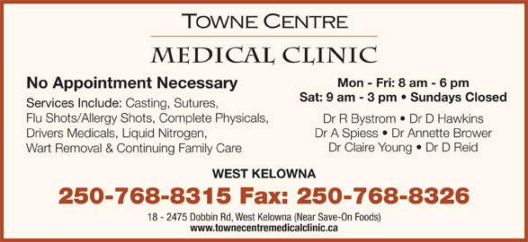 Towne Centre Medical Clinic (250-768-8315) - Display Ad - Mon - Fri: 8 am - 6 pm No Appointment Necessary Sat: 9 am - 3 pm   Sundays Closed Services Include: Casting, Sutures, Flu Shots/Allergy Shots, Complete Physicals, Dr R Bystrom   Dr D Hawkins Dr A Spiess   Dr Annette Brower Drivers Medicals, Liquid Nitrogen, Dr Claire Young   Dr D Reid Wart Removal & Continuing Family Care WEST KELOWNA 250-768-8315 Fax: 250-768-8326 18 - 2475 Dobbin Rd, West Kelowna (Near Save-On Foods) www.townecentremedicalclinic.ca