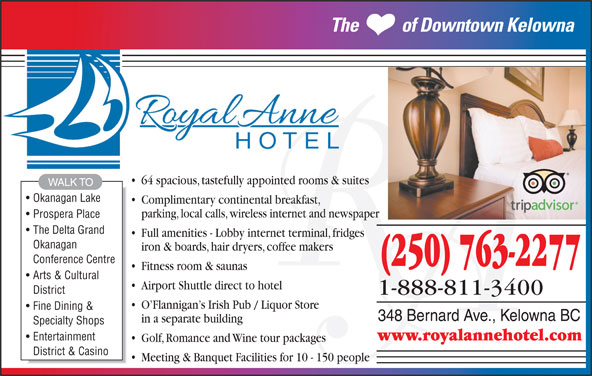 The Royal Anne Hotel (250-763-2277) - Display Ad - Fine Dining & 348 Bernard Ave., Kelowna BC in a separate building Specialty Shops www.royalannehotel.com Entertainment Golf, Romance and Wine tour packages District & Casino Meeting & Banquet Facilities for 10 - 150 people O Flannigan s Irish Pub / Liquor Store parking, local calls, wireless internet and newspaper Prospera Place The           of Downtown Kelowna 64 spacious, tastefully appointed rooms & suites WALK TO Okanagan Lake Complimentary continental breakfast, The Delta Grand Full amenities - Lobby internet terminal, fridges Okanagan iron & boards, hair dryers, coffee makers Conference Centre (250) 763-2277 Fitness room & saunas Arts & Cultural District 1-888-811-3400 Airport Shuttle direct to hotel