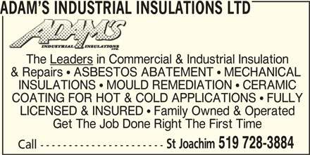 Adam's Industrial Insulations Ltd (519-728-3884) - Display Ad - ADAM S INDUSTRIAL INSULATIONS LTD The Leaders in Commercial & Industrial Insulation & Repairs ! ASBESTOS ABATEMENT ! MECHANICAL INSULATIONS ! MOULD REMEDIATION ! CERAMIC COATING FOR HOT & COLD APPLICATIONS ! FULLY LICENSED & INSURED ! Family Owned & Operated Get The Job Done Right The First Time St Joachim 519 728-3884 Call ----------------------