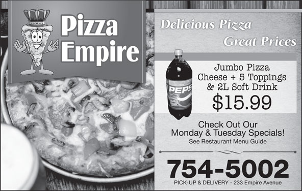 Pizza Empire (709-754-5002) - Annonce illustrée======= - Delicious Pizza Great Prices Jumbo Pizza Cheese + 5 Toppings & 2L Soft Drink $15.99 Check Out Our Monday & Tuesday Specials! See Restaurant Menu Guide 754-5002 PICK-UP & DELIVERY - 233 Empire Avenue