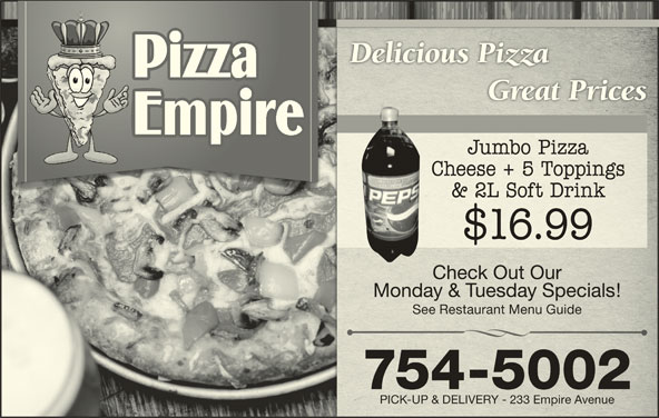 Pizza Empire (709-754-5002) - Annonce illustrée======= - See Restaurant Menu GuideSee Restaurant Menu Guide 754-5002 Delicious PizzaDelicious Pizza Great PricesGreat Prices Jumbo PizzaJumbo Pizza Cheese + 5 ToppingsCheese + 5 Toppings & 2L Soft Drink& 2L Soft Drink $16.99 Check Out OurCheck Out Our Monday & Tuesday Specials!Monday & Tuesday Specials! PICK-UP & DELIVERY - 233 Empire AvenuePICK-UP & DELIVERY - 233 Empire Avenue