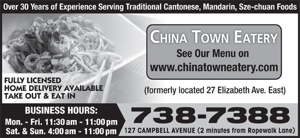 New China Town Eatery (709-738-7388) - Annonce illustrée======= - Over 30 Years of Experience Serving Traditional Cantonese, Mandarin, Sze-chuan Foods See Our Menu on www.chinatowneatery.com FULLY LICENSED HOME DELIVERY AVAILABLE (formerly located 27 Elizabeth Ave. East) TAKE OUT & EAT IN BUSINESS HOURS: 738-7388 Mon. - Fri. 11:30 am - 11:00 pm 127 CAMPBELL AVENUE 2 minutes from Ropewalk Lane Sat. & Sun. 4:00 am - 11:00 pm