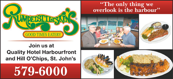 Rumpelstiltskin's (709-579-6000) - Annonce illustrée======= - The only thing we overlook is the harbour Join us at Quality Hotel Harbourfront and Hill O Chips, St. John s 579-6000