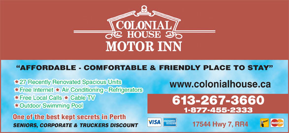 Colonial House Motor Inn (613-267-3660) - Annonce illustrée======= - AFFORDABLE - COMFORTABLE & FRIENDLY PLACE TO STAY 27 Recently Renovated Spacious Units www.colonialhouse.ca Free Internet     Air Conditioning - Refrigerators Free Local Calls     Cable TV 613-267-3660 Outdoor Swimming Pool 1-877-455-2333 One of the best kept secrets in Perthpt secrets in Perth 17544 Hwy 7, RR4 SENIORS, CORPORATE & TRUCKERS DISCOUNT