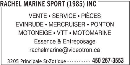 Rachel Marine Sport (1985) Inc (450-267-3553) - Annonce illustrée======= - RACHEL MARINE SPORT (1985) INC VENTE   SERVICE   PIÈCES EVINRUDE   MERCRUISER   PONTON MOTONEIGE   VTT   MOTOMARINE Essence & Entreposage ---------- 450 267-3553 3205 Principale St-Zotique