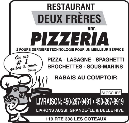Restaurant Deux Frères Enr (450-267-9491) - Annonce illustrée======= - LIVRONS AUSSI: GRANDE-ÎLE & BELLE RIVE 119 RTE 338 LES COTEAUX PIZZERIA 2 FOURS DERNIÈRE TECHNOLOGIE POUR UN MEILLEUR SERVICE On est PIZZA - LASAGNE - SPAGHETTI # 1 BROCHETTES - SOUS-MARINS grâce à vous Merci RABAIS AU COMPTOIR SI OCCUPÉ LIVRAISON: 450-267-9491   450-267-9919