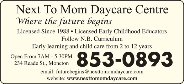 Next To Mom Day Care Centre (506-853-0893) - Display Ad - Licensed Since 1988   Licensed Early Childhood Educators Follow N.B. Curriculum Early learning and child care from 2 to 12 years Open From 7AM - 5:30PM 234 Reade St., Moncton 853-0893 website: www.nexttomomdaycare.com