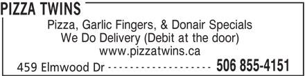 Pizza Twins (506-855-4151) - Annonce illustrée======= - PIZZA TWINS Pizza, Garlic Fingers, & Donair Specials We Do Delivery (Debit at the door) www.pizzatwins.ca ------------------- 506 855-4151 459 Elmwood Dr