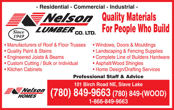 Nelson Lumber Co Ltd (780-849-9663) - Display Ad - Quality Materials For People Who Build Since 1949 Manufacturers of Roof & Floor Trusses Windows, Doors & Mouldings Quality Paint & Stains Landscaping & Fencing Supplies Engineered Joists & Beams Complete Line of Builders Hardware Custom Cutting / Bulk or Individual - Residential - Commercial - Industrial - Kitchen Cabinets Home Design/Drafting Services Professional Staff & Advice 101 Birch Road NE, Slave Lake (780) 849-9663 (780) 849-(WOOD) Asphalt/Wood Shingles 1-866-849-9663