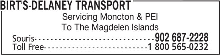 Birt's Transfer Ltd (902-687-2228) - Display Ad - Souris------------------------------ Toll Free-------------------------- 1 800 565-0232 902 687-2228 To The Magdelen Islands BIRT'S-DELANEY TRANSPORT Servicing Moncton & PEI