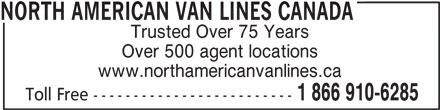 North American Van Lines Canada (1-866-910-6285) - Display Ad - NORTH AMERICAN VAN LINES CANADA Trusted Over 75 Years www.northamericanvanlines.ca Over 500 agent locations Toll Free ------------------------- 1 866 910-6285