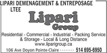 Lipari Déménagement & Entreposage Ltée (514-695-6950) - Display Ad - LIPARI DEMENAGEMENT & ENTREPOSAGE LTEE Residential - Commercial - Industrial - Packing Service & Storage - Local & Long Distance www.liparigroup.ca ------- 106 Ave Doyon Pointe-Claire 514 695-6950