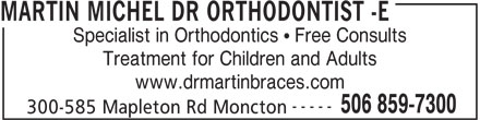 Dr Michel Martin Orthodontiste (506-859-7300) - Display Ad - MARTIN MICHEL DR ORTHODONTIST -E Specialist in Orthodontics   Free Consults Treatment for Children and Adults www.drmartinbraces.com ----- 506 859-7300 300-585 Mapleton Rd Moncton