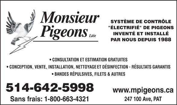 """Monsieur Pigeons (2010) Inc (514-642-5998) - Annonce illustrée======= - 247 100 Ave, PAT """"ÉLECTRIFIÉ"""" DE PIGEONS Sans frais: 1-800-663-4321 SYSTÈME DE CONTRÔLE INVENTÉ ET INSTALLÉ PAR NOUS DEPUIS 1988 CONSULTATION ET ESTIMATION GRATUITES CONCEPTION, VENTE, INSTALLATION, NETTOYAGE ET DÉSINFECTION - RÉSULTATS GARANTIS BANDES RÉPULSIVES, FILETS & AUTRES 514-642-5998 www.mpigeons.ca"""