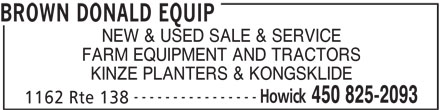 Brown Donald Equip (450-825-2093) - Display Ad - BROWN DONALD EQUIP NEW & USED SALE & SERVICE FARM EQUIPMENT AND TRACTORS KINZE PLANTERS & KONGSKLIDE ---------------- Howick 450 825-2093 1162 Rte 138