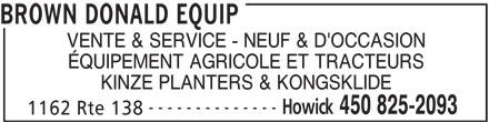 Brown Donald Equip (450-825-2093) - Annonce illustrée======= - BROWN DONALD EQUIP VENTE & SERVICE - NEUF & D'OCCASION ÉQUIPEMENT AGRICOLE ET TRACTEURS KINZE PLANTERS & KONGSKLIDE -------------- Howick 450 825-2093 1162 Rte 138