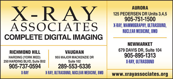 X-Ray Associates (289-553-6336) - Display Ad - AURORA 125 PEDERSEN DR Units 3,4,5 679 DAVIS DR, Suite 104 905-751-1500 X-RAY, MAMMOGRAPHY, ULTRASOUND, ASSOCIATES NUCLEAR MEDICINE, BMD COMPLETE DIGITAL IMAGING NEWMARKET VAUGHANRICHMOND HILL 905-895-1313 955 MAJOR MACKENZIE DRHARDING (YORK MED) Suite 102250 HARDING BLVD, Suite B02 X-RAY, ULTRASOUND 289-553-6336905-737-0594 X-RAY, ULTRASOUND, NUCLEAR MEDICINE, BMDX-RAY www.xrayassociates.org