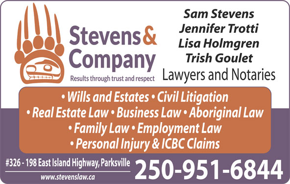 Stevens & Co Lawyer (250-248-8220) - Display Ad - Sam Stevens Jennifer Trotti Lisa Holmgren Trish Goulet Lawyers and Notaries Wills and Estates   Civil Litigation Real Estate Law   Business Law   Aboriginal Law Family Law   Employment Law Personal Injury & ICBC Claims #326 - 198 East Island Highway, Parksville 250-951-6844 www.stevenslaw.ca