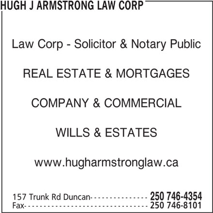 Hugh J Armstrong Lawyer and Notary Public (250-746-4354) - Display Ad - 250 746-4354 Fax-------------------------------- 250 746-8101 HUGH J ARMSTRONG LAW CORP Law Corp - Solicitor & Notary Public COMPANY & COMMERCIAL WILLS & ESTATES www.hugharmstronglaw.ca 157 Trunk Rd Duncan--------------- REAL ESTATE & MORTGAGES