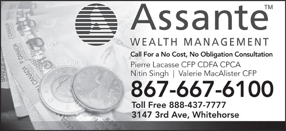 Assante Wealth Management (867-667-6100) - Display Ad - Call For a No Cost, No Obligation Consultation Pierre Lacasse CFP CDFA CPCA Nitin Singh Valerie MacAlister CFP 867-667-61006766761008 Toll Free 888-437-7777 3147 3rd Ave, Whitehorse