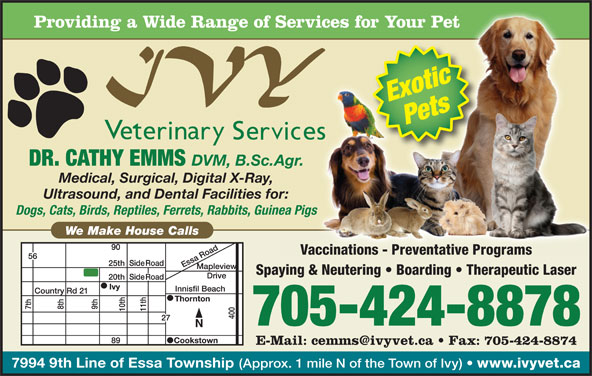 Ivy Veterinary Services (705-424-8878) - Display Ad - Providing a Wide Range of Services for Your PetServices for Your Pet ExoticPets DR. CATHY EMMS DVM, B.Sc.Agr.Agr. Medical, Surgical, Digital X-Ray, Ultrasound, and Dental Facilities for:r: Dogs, Cats, Birds, Reptiles, Ferrets, Rabbits, Guinea Pigsnea Pigs We Make House Calls Vaccinations - Preventative Programs Spaying & Neutering   Boarding   Therapeutic Laser 705-424-8878 7994 9th Line of Essa Township (Approx. 1 mile N of the Town of Ivy) www.ivyvet.ca