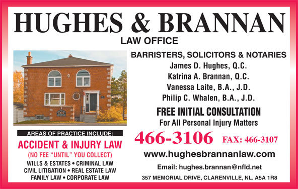 Hughes & Brannan (709-466-3106) - Display Ad - ACCIDENT & INJURY LAW www.hughesbrannanlaw.com (NO FEE  UNTIL  YOU COLLECT) WILLS & ESTATES   CRIMINAL LAW HUGHES & BRANNAN LAW OFFICE BARRISTERS, SOLICITORS & NOTARIES James D. Hughes, Q.C. Katrina A. Brannan, Q.C. Vanessa Laite, B.A., J.D. Philip C. Whalen, B.A., J.D. FREE INITIAL CONSULTATION For All Personal Injury Matters AREAS OF PRACTICE INCLUDE: FAX: 466-3107 CIVIL LITIGATION   REAL ESTATE LAW 357 MEMORIAL DRIVE, CLARENVILLE, NL. A5A 1R8 FAMILY LAW   CORPORATE LAW 466-3106