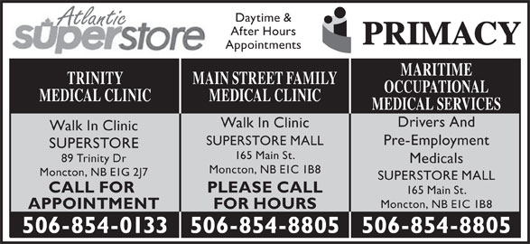 Main St After Hours Medical Clinic (506-854-8805) - Display Ad - Atlantic After Hours Appointments MARITIME MAIN STREET FAMILYTRINITY OCCUPATIONAL MEDICAL CLINICMEDICAL CLINIC MEDICAL SERVICES Drivers And Walk In Clinic Pre-Employment SUPERSTORE MALL SUPERSTORE 165 Main St. 89 Trinity Dr Medicals Moncton, NB E1C 1B8 Moncton, NB E1G 2J7 SUPERSTORE MALL PLEASE CALLCALL FOR Daytime & 165 Main St. Moncton, NB E1C 1B8 FOR HOURSAPPOINTMENT 506-854-8805506-854-0133 506-854-8805