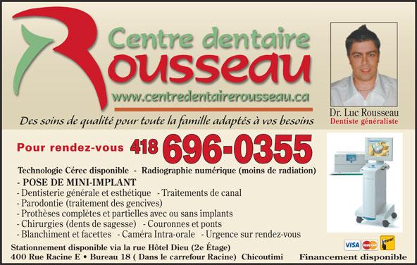 Centre Dentaire Rousseau (418-696-0355) - Annonce illustrée======= - Dr. Luc Rousseau Dentiste généraliste Des soins de qualité pour toute la famille adaptés à vos besoinsd lld Pour rendez-vous 418 696-0355 Technologie Cérec disponible  -  Radiographie numérique (moins de radiation) - POSE DE MINI-IMPLANT - Dentisterie générale et esthétique   - Traitements de canal - Parodontie (traitement des gencives) - Prothèses complètes et partielles avec ou sans implants - Chirurgies (dents de sagesse)   - Couronnes et ponts - Blanchiment et facettes   - Caméra Intra-orale   - Urgence sur rendez-vous Stationnement disponible via la rue Hôtel Dieu (2e Étage) 400 Rue Racine E   Bureau 18 ( Dans le carrefour Racine)  Chicoutimi Financement disponible