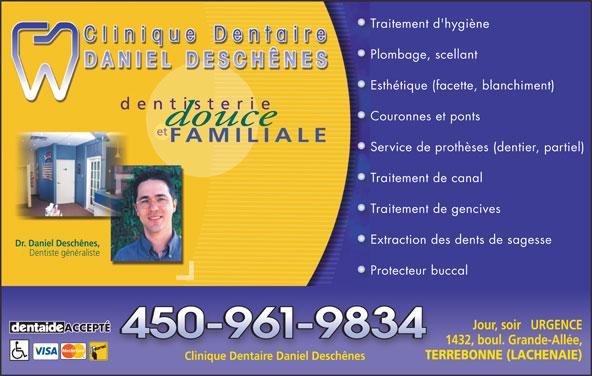 Clinique Dentaire Daniel Deschênes (450-961-9834) - Annonce illustrée======= - Traitement d'hygièneTr Plombage, scellantPl Esthétique (facette, blanchiment)Es dentisterie Couronnes et pontsCo et FAMILIALE Service de prothèses (dentier, partiel)Se Traitement de canalTr Traitement de gencivesTr Extraction des dents de sagesseEx Dr. Daniel Deschênes, Dentiste généraliste Protecteur buccalPr Jour, soir   URGENCE ACCEPTÉ 1432, boul. Grande-Allée, TERREBONNE (LACHENAIE) Clinique Dentaire Daniel Deschênes