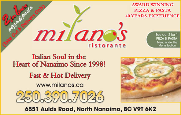 Milano's Ristorante (250-390-5060) - Display Ad - www.milanos.ca 250.390.7026 1 Aulds Road, North Nanaimo, BC V9T 6K26551AldR dN thN AWARD WINNING nly)y)655 az ta PIZZA & PASTA nl ry O &  pasta& pas 40 YEARS EXPERIENCE ve pizzapi See our 2 for 1 PIZZA & PASTA Menu under the Menu Section (Take Out & Delivery Only) Italian Soul in the Heart of Nanaimo Since 1998! Fast & Hot Delivery