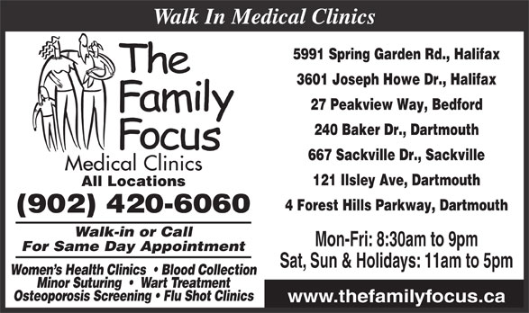 Family Focus Medical Clinics (902-420-6060) - Display Ad - 3601 Joseph Howe Dr., Halifax 27 Peakview Way, Bedford 240 Baker Dr., Dartmouth 667 Sackville Dr., Sackville 5991 Spring Garden Rd., Halifax 121 Ilsley Ave, Dartmouth All Locations 4 Forest Hills Parkway, Dartmouth (902) 420-6060 Walk-in or Call Mon-Fri: 8:30am to 9pm Walk In Medical Clinics For Same Day Appointment Women s Health Clinics    Blood Collection Minor Suturing     Wart Treatment Osteoporosis Screening   Flu Shot Clinics www.thefamilyfocus.ca Sat, Sun & Holidays: 11am to 5pm
