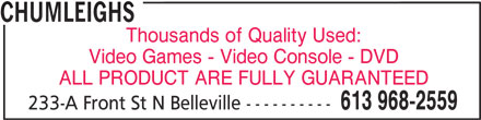 Chumleighs (613-968-2559) - Display Ad - CHUMLEIGHS Thousands of Quality Used: Video Games - Video Console - DVD ALL PRODUCT ARE FULLY GUARANTEED 613 968-2559 233-A Front St N Belleville ----------