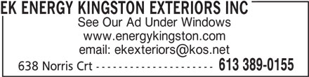 EK Energy Kingston Exteriors (613-389-0155) - Display Ad - EK ENERGY KINGSTON EXTERIORS INC See Our Ad Under Windows www.energykingston.com 613 389-0155 638 Norris Crt ---------------------