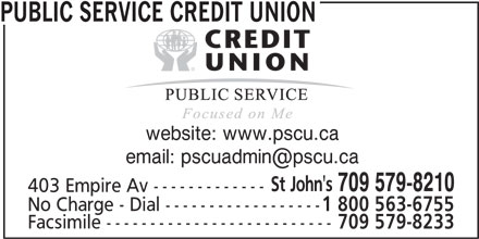 Public Service Credit Union (709-579-8210) - Display Ad - website: www.pscu.ca St John's 709 579-8210 403 Empire Av ------------- No Charge - Dial ------------------ 1 800 563-6755 Facsimile -------------------------- 709 579-8233 PUBLIC SERVICE CREDIT UNION