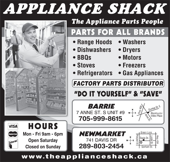 The Appliance Shack (705-721-1731) - Display Ad - 40 7 ANNE ST. S UNIT #9 Hwy Video Plaza 705-999-8615 HOURS Prospect St.Davis Dr. Hwy 404 Green Lane Leslie St. Mon - Fri 9am - 6pm NEWMARKET 741 DAVIS DR Open Saturday Gorham St. 289-803-2454 Closed on Sunday www.theapplianceshack.ca Range Hoods   Washers Dishwashers Dryers APPLIANCE SHACK The Appliance Parts People PARTS FOR ALL BRANDS BBQs Motors Stoves Freezers Refrigerators   Gas Appliances FACTORY PARTS DISTRIBUTOR DO IT YOURSELF  &  SAVE 0 Anne St.Dunlop St. E.Blockbuster BARRIE