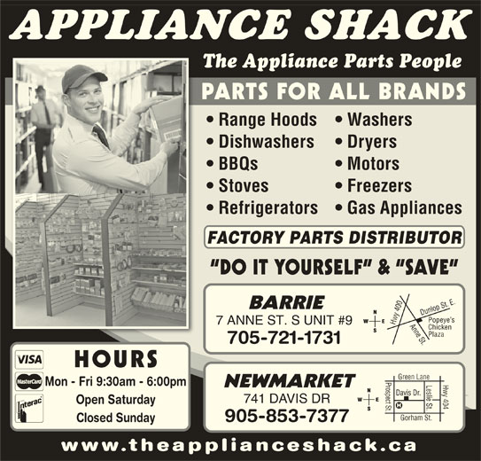 The Appliance Shack (705-721-1731) - Display Ad - Chicken Plaza 705-721-1731 HOURS Prospect St.Davis Dr. Hwy 404 Green Lane Leslie St. Mon - Fri 9:30am - 6:00pm NEWMARKET 741 DAVIS DR Open Saturday Gorham St. 905-853-7377 Closed Sunday www.theapplianceshack.ca Hwy APPLIANCE SHACK The Appliance Parts People PARTS FOR ALL BRANDS Range Hoods   Washers Dishwashers Dryers BBQs Motors Stoves Freezers Refrigerators   Gas Appliances FACTORY PARTS DISTRIBUTOR DO IT YOURSELF  &  SAVE 0 Anne St.Dunlop St. E.Popeye s BARRIE 40 7 ANNE ST. S UNIT #9