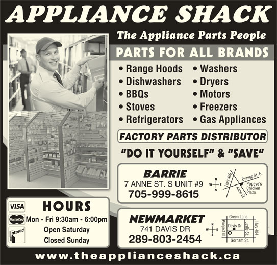 The Appliance Shack (705-721-1731) - Display Ad - APPLIANCE SHACK The Appliance Parts People PARTS FOR ALL BRANDS Stoves Freezers Refrigerators   Gas Appliances FACTORY PARTS DISTRIBUTOR DO IT YOURSELF  &  SAVE 0 Anne St.Dunlop St. E.Popeye s BARRIE 40 7 ANNE ST. S UNIT #9 Hwy Chicken Plaza 705-999-8615 HOURS Range Hoods   Washers Dishwashers Dryers BBQs Motors www.theapplianceshack.ca Mon - Fri 9:30am - 6:00pm Open Saturday Gorham St. NEWMARKET Prospect St.Davis Dr. Leslie St. 289-803-2454 Closed Sunday Hwy 404 Green Lane 741 DAVIS DR